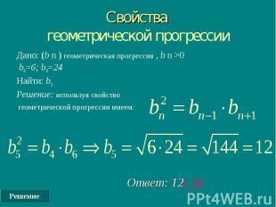 Решение Свойства геометрической прогрессии Дано: (b n ) геометрическая прогресси