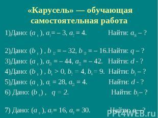 «Карусель» — обучающая самостоятельная работа 1)Дано: (а n ), а1 = – 3, а2 = 4.