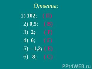 Ответы: 1) 102; ( П) 2) 0,5; ( В) 3) 2; ( Р) 4) 6; ( Г) 5) – 1,2; ( Е) 6) 8; ( С