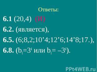 Ответы: 6.1 (20,4) (И) 6.2. (является), 6.5. (6;8,2;10'4;12'6;14'8;17.), 6.8. (b