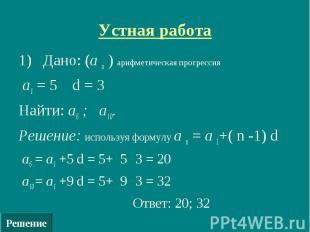 Решение Устная работа 1) Дано: (а n ) арифметическая прогрессия а1 = 5 d = 3 Най