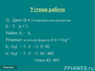 Решение Устная работа Дано: (b n ) геометрическая прогрессия b1= 5 q = 3 Найти: