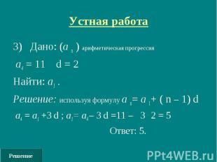 Решение Устная работа 3) Дано: (а n ) арифметическая прогрессия а4 = 11 d = 2 На