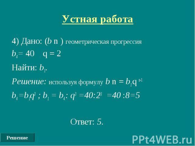 Решение Устная работа 4) Дано: (b n ) геометрическая прогрессия b4= 40 q = 2 Найти: b1. Решение: используя формулу b n = b1 q n-1 b4 =b1q3 ; b1 = b4 : q3 =40:23 =40 :8=5 Ответ: 5.