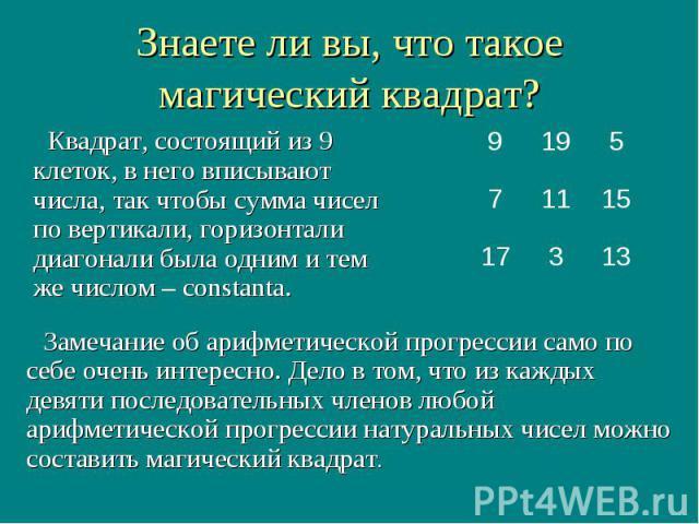 13 3 17 15 11 7 5 19 9 Замечание об арифметической прогрессии само по себе очень интересно. Дело в том, что из каждых девяти последовательных членов любой арифметической прогрессии натуральных чисел можно составить магический квадрат. Знаете ли вы, …