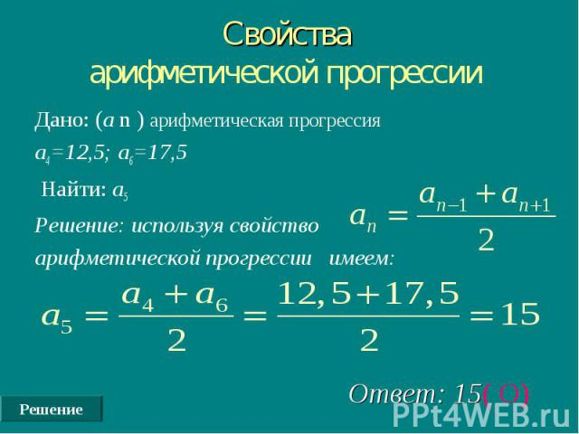 Решение Свойства арифметической прогрессии Дано: (а n ) арифметическая прогрессия а4=12,5; а6=17,5 Найти: а5 Решение: используя свойство арифметической прогрессии имеем: Ответ: 15( О)