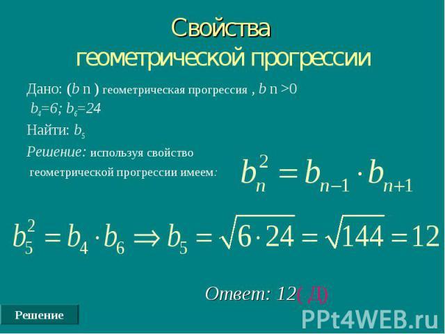 Решение Свойства геометрической прогрессии Дано: (b n ) геометрическая прогрессия , b n >0 b4=6; b6=24 Найти: b5 Решение: используя свойство геометрической прогрессии имеем: Ответ: 12( Д)