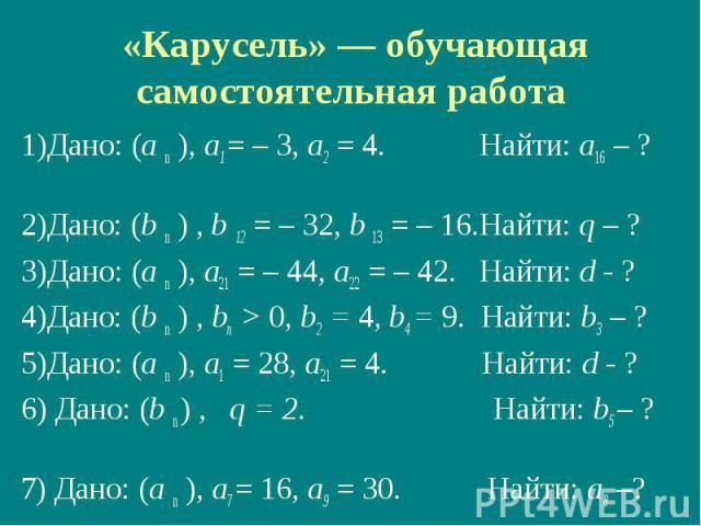 «Карусель» — обучающая самостоятельная работа 1)Дано: (а n ), а1 = – 3, а2 = 4. Найти: а16 – ? 2)Дано: (b n ) , b 12 = – 32, b 13 = – 16.Найти: q – ? 3)Дано: (а n ), а21 = – 44, а22 = – 42. Найти: d - ? 4)Дано: (b n ) , bп > 0, b2 = 4, b4 = 9. Найти…