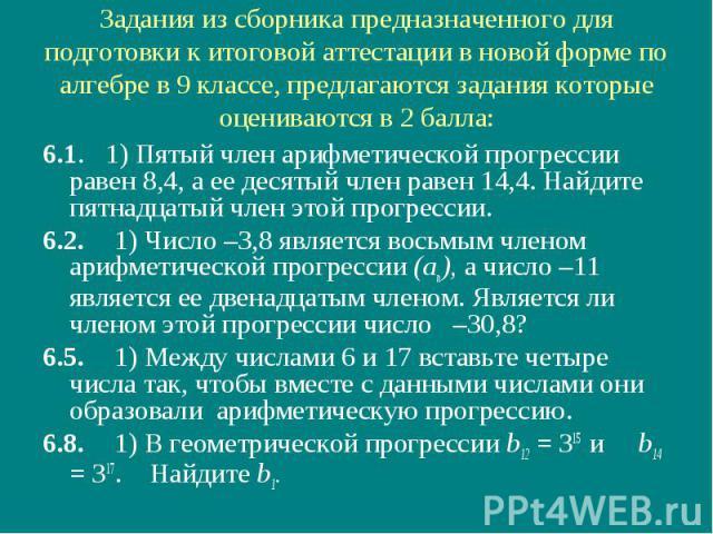 Задания из сборника предназначенного для подготовки к итоговой аттестации в новой форме по алгебре в 9 классе, предлагаются задания которые оцениваются в 2 балла: 6.1. 1) Пятый член арифметической прогрессии равен 8,4, а ее десятый член равен 14,4. …