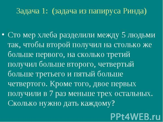 Задача 1: (задача из папируса Ринда) Сто мер хлеба разделили между 5 людьми так, чтобы второй получил на столько же больше первого, на сколько третий получил больше второго, четвертый больше третьего и пятый больше четвертого. Кроме того, двое первы…