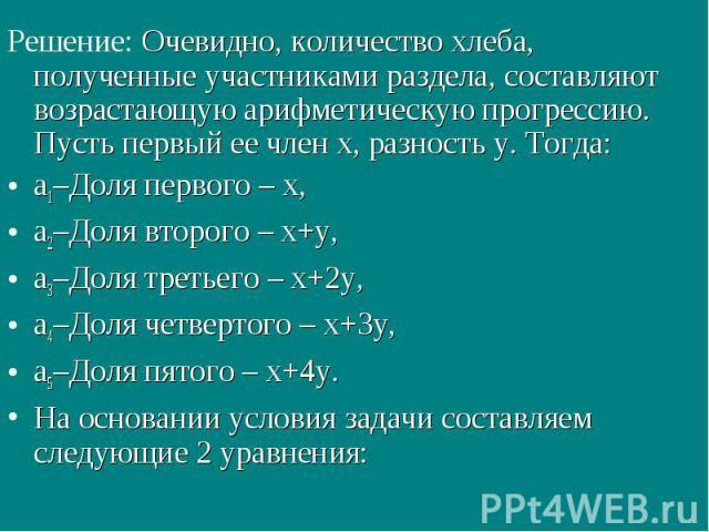 Решение: Очевидно, количество хлеба, полученные участниками раздела, составляют возрастающую арифметическую прогрессию. Пусть первый ее член x, разность y. Тогда: а1–Доля первого – x, а2–Доля второго – x+y, а3–Доля третьего – x+2y, а4–Доля четвертог…