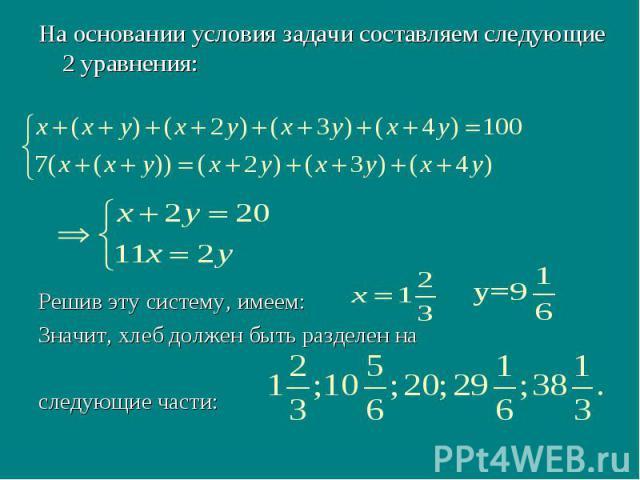 На основании условия задачи составляем следующие 2 уравнения: Решив эту систему, имеем: Значит, хлеб должен быть разделен на следующие части: