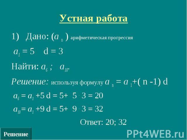 Решение Устная работа 1) Дано: (а n ) арифметическая прогрессия а1 = 5 d = 3 Найти: а6 ; а10. Решение: используя формулу а n = а 1+( n -1) d а6 = а1 +5 d = 5+ 5 . 3 = 20 а10 = а1 +9 d = 5+ 9 . 3 = 32 Ответ: 20; 32