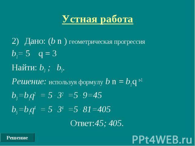 Решение Устная работа Дано: (b n ) геометрическая прогрессия b1= 5 q = 3 Найти: b3 ; b5. Решение: используя формулу b n = b1 q n-1 b3 =b1q2 = 5 . 32 =5 . 9=45 b5 =b1q4 = 5 . 34 =5 . 81=405 Ответ:45; 405.