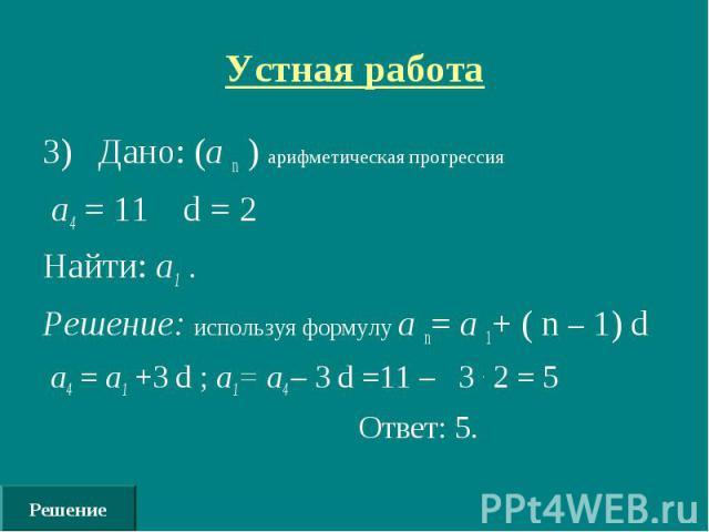 Решение Устная работа 3) Дано: (а n ) арифметическая прогрессия а4 = 11 d = 2 Найти: а1 . Решение: используя формулу а n= а 1+ ( n – 1) d а4 = а1 +3 d ; а1= а4 – 3 d =11 – 3 . 2 = 5 Ответ: 5.