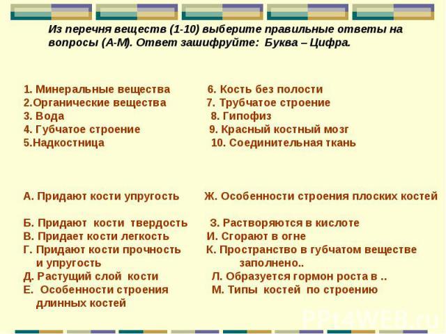 Из перечня веществ (1-10) выберите правильные ответы на вопросы (А-М). Ответ зашифруйте: Буква – Цифра. 1. Минеральные вещества 6. Кость без полости 2.Органические вещества 7. Трубчатое строение 3. Вода 8. Гипофиз 4. Губчатое строение 9. Красный кос…