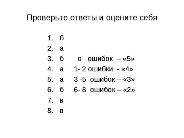 Проверьте ответы и оцените себя б а б о ошибок – «5» а 1- 2 ошибки - «4» а 3 -5 ошибок – «3» б 6- 8 ошибок – «2» в в