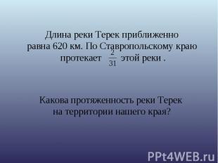 Длина реки Терек приближенно равна 620 км. По Ставропольскому краю протекает это