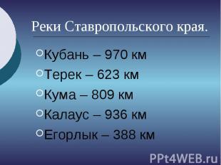 Реки Ставропольского края. Кубань – 970 км Терек – 623 км Кума – 809 км Калаус –