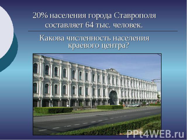 20% населения города Ставрополя составляет 64 тыс. человек. Какова численность населения краевого центра?