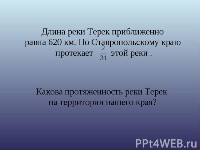 Длина реки Терек приближенно равна 620 км. По Ставропольскому краю протекает этой реки . Какова протяженность реки Терек на территории нашего края?
