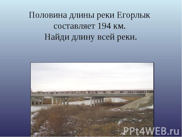 Половина длины реки Егорлык составляет 194 км. Найди длину всей реки.
