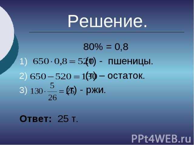 Решение. 80% = 0,8 (т) - пшеницы. (т) – остаток. (т) - ржи. Ответ: 25 т.