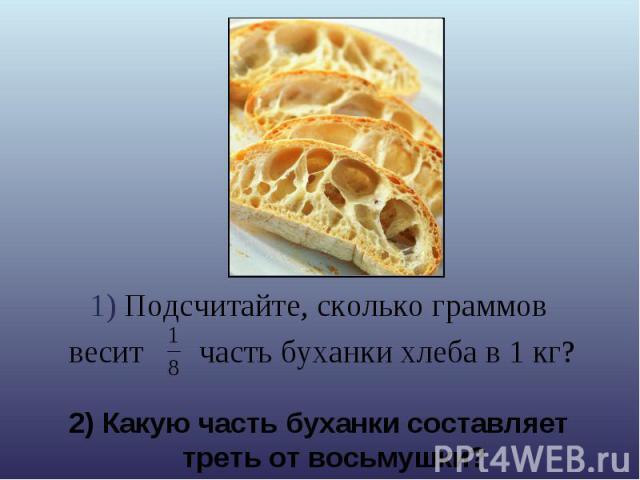 1) Подсчитайте, сколько граммов весит часть буханки хлеба в 1 кг? 2) Какую часть буханки составляет треть от восьмушки?