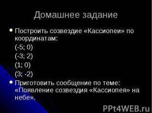 Домашнее задание Построить созвездие «Кассиопеи» по координатам: (-5; 0) (-3; 2)