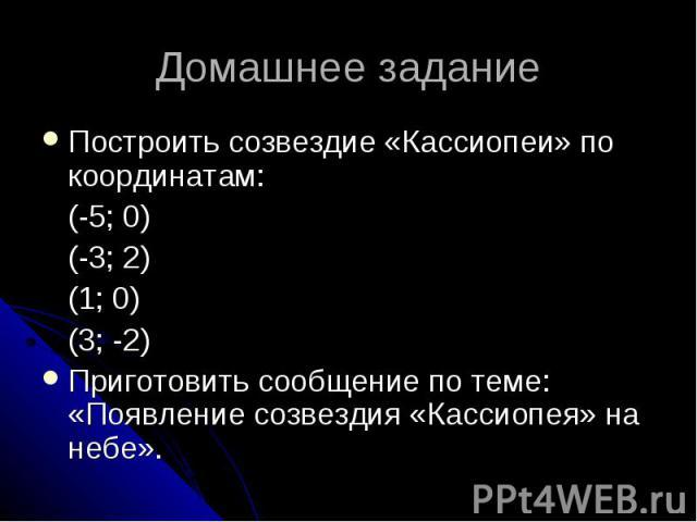 Домашнее задание Построить созвездие «Кассиопеи» по координатам: (-5; 0) (-3; 2) (1; 0) (3; -2) Приготовить сообщение по теме: «Появление созвездия «Кассиопея» на небе».