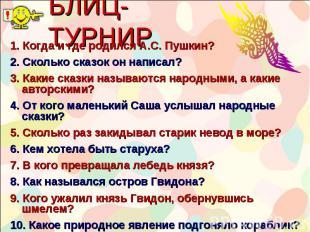 БЛИЦ-ТУРНИР 1. Когда и где родился А.С. Пушкин? 2. Сколько сказок он написал? 3.