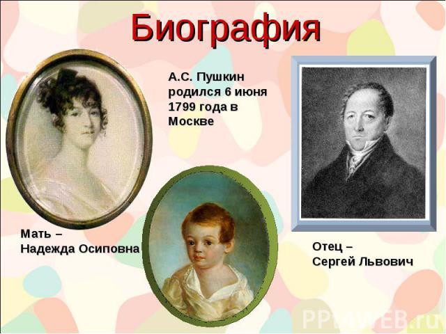 Биография Мать – Надежда Осиповна Отец – Сергей Львович А.С. Пушкин родился 6 июня 1799 года в Москве