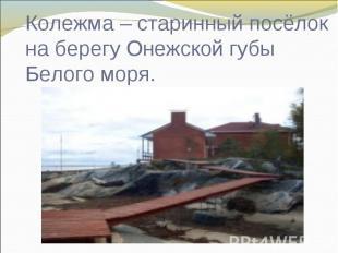 Колежма – старинный посёлок на берегу Онежской губы Белого моря.