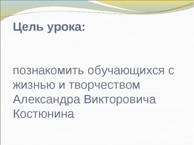 Цель урока: познакомить обучающихся с жизнью и творчеством Александра Викторовича Костюнина
