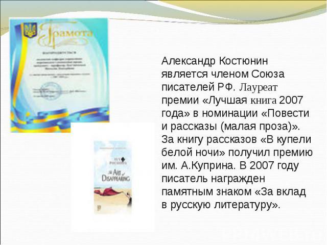 Александр Костюнин является членом Союза писателей РФ. Лауреат премии «Лучшая книга 2007 года» в номинации «Повести и рассказы (малая проза)». За книгу рассказов «В купели белой ночи» получил премию им. А.Куприна. В 2007 году писатель награжден памя…