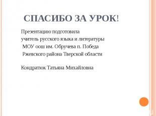 СПАСИБО ЗА УРОК! Презентацию подготовила учитель русского языка и литературы МОУ