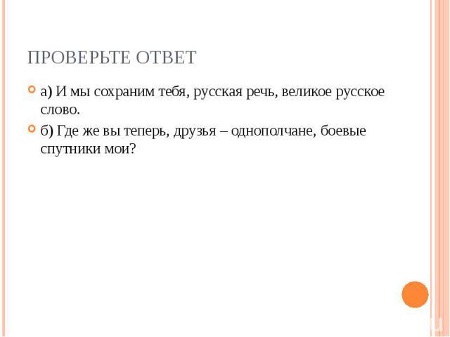 ПРОВЕРЬТЕ ОТВЕТ а) И мы сохраним тебя, русская речь, великое русское слово. б) Где же вы теперь, друзья – однополчане, боевые спутники мои?