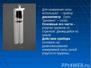 """Для измерения силы используют – прибор динамометр (греч. \""""динамис\"""" – сила). Ос"""