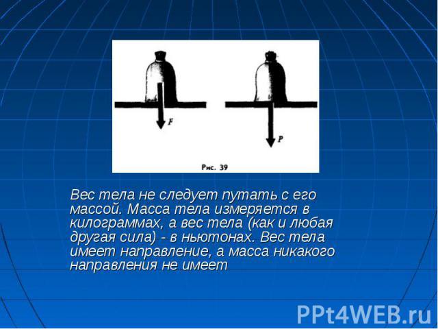 Вес тела не следует путать с его массой. Масса тела измеряется в килограммах, а вес тела (как и любая другая сила) - в ньютонах. Вес тела имеет направление, а масса никакого направления не имеет