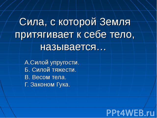 Сила, с которой Земля притягивает к себе тело, называется… А.Силой упругости. Б. Силой тяжести. В. Весом тела. Г. Законом Гука.