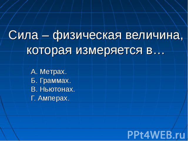 Сила – физическая величина, которая измеряется в… А. Метрах. Б. Граммах. В. Ньютонах. Г. Амперах.