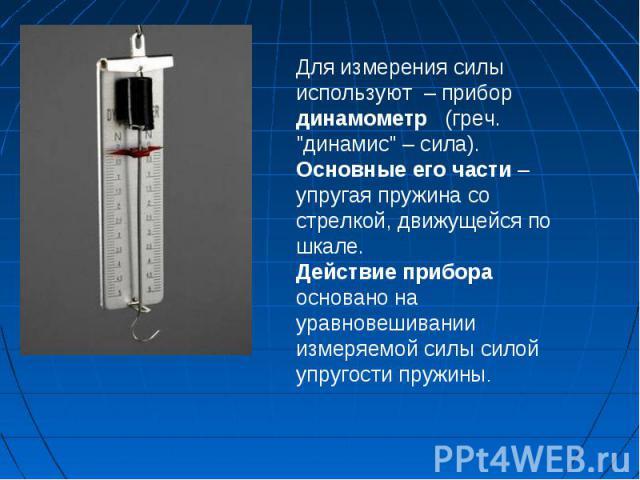 Для измерения силы используют – прибор динамометр (греч. \