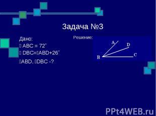 Задача №3 Решение: Дано: ے ABC = 72˚ ے DBC=ےABD+26˚ ےABD, ےDBC -?