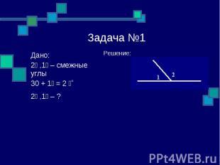 Задача №1 Решение: Дано: ے1, ے2 – смежные углы ے 2 = ے1 + 30˚ ے1, ے2 – ?