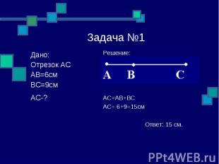 Задача №1 Решение: AC=AB+BC AC= 6+9=15см Ответ: 15 см. Дано: Отрезок АС АВ=6см В