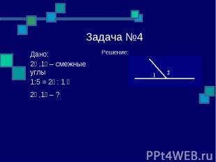 Задача №4 Решение: Дано: ے1, ے2 – смежные углы ے 1 : ے2 = 1:5 ے1, ے2 – ?
