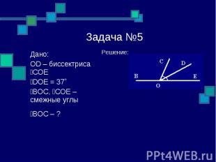 Задача №5 Решение: Дано: OD – биссектриса ےCOE ےDOE = 37˚ ےBOC, ےCOE – смежные у