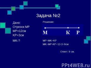 Задача №2 Решение: MP=MK+KP MK=MP-KP=12-3=9см Ответ: 9 см. Дано: Отрезок MP MP=1