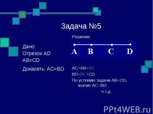 Задача №5 Решение: AC=AB+BC BD=BC+CD По условию задачи АВ=CD, значит АС=BD ч.т.д
