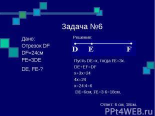 РешЗадача №6 Решение: Пусть DE=x, тогда FE=3x. DE+EF=DF x+3x=24 4x=24 x=24:4=6 D